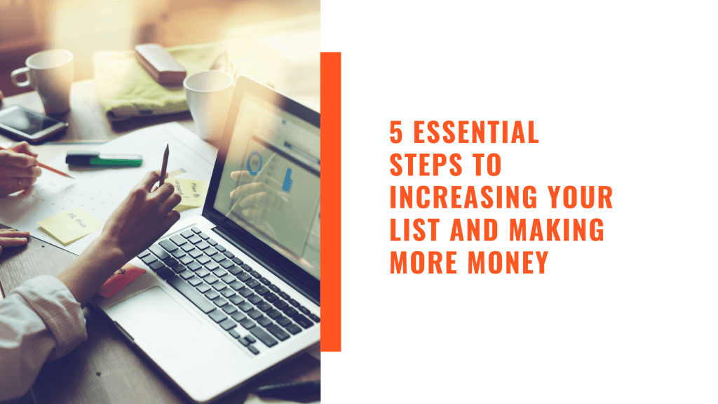 5 Essential Steps to Increasing Your List and Making More Money
