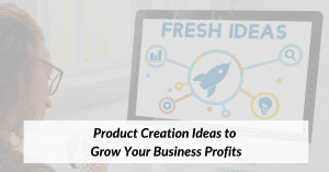Product Creation Ideas to Grow Your Business Profits